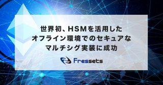 世界初、フレセッツがHSMを活用した完全オフライン環境でのセキュアなマルチシグ実装に成功